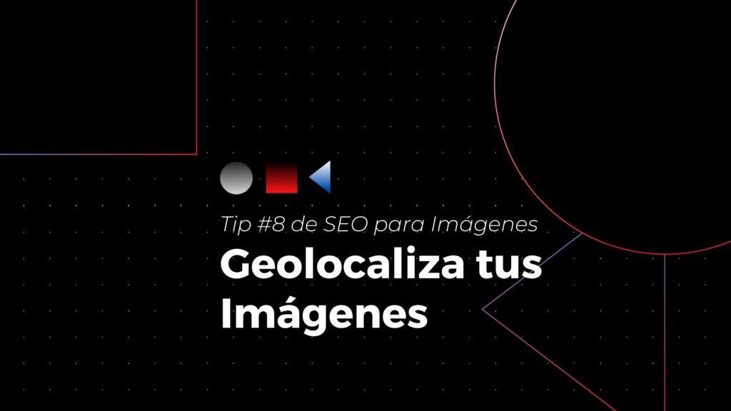 Tip #8 de seo para imágenes- geolocaliza tus imágenes